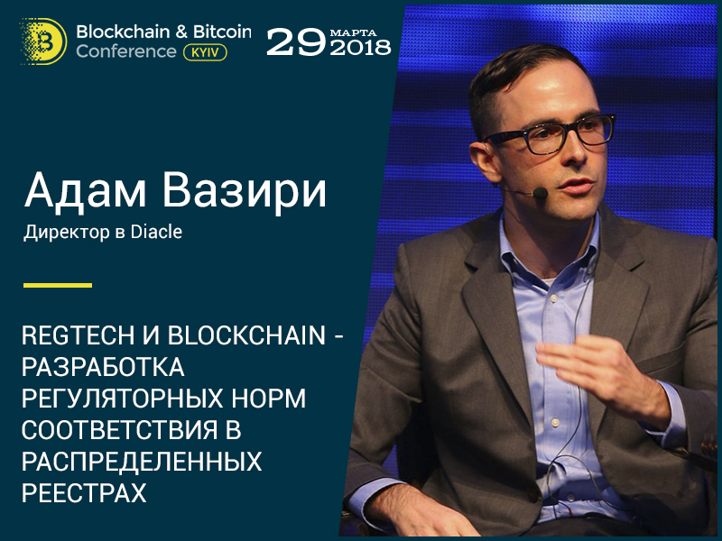Адам Вазири на Blockchain & Bitcoin Conference Kyiv расскажет о разработке регуляторных норм соответствия в распределенных реестрах