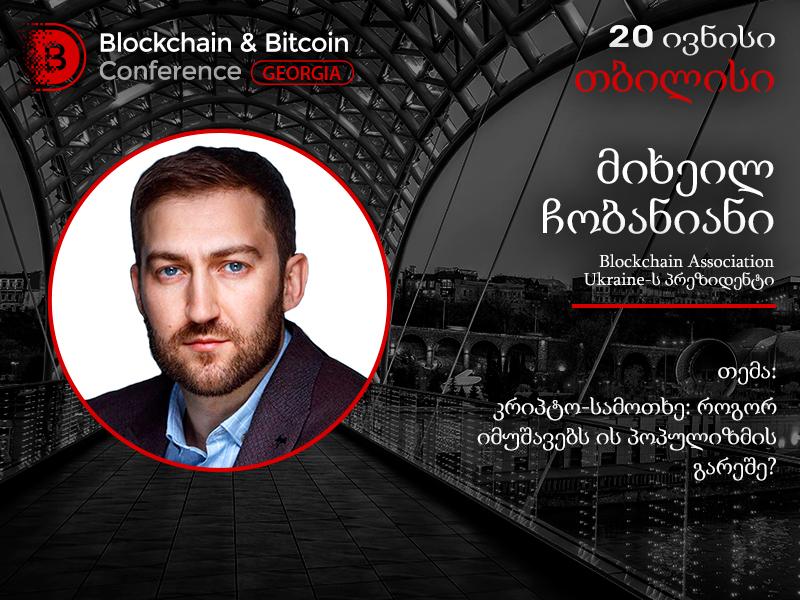 Blockhain Association of Ukraine-ის პრეზიდენტი, მიხეილ ჩობანიანი გამოვა მოხსენებით Blockchain & Bitcoin Conference Georgia-ზე
