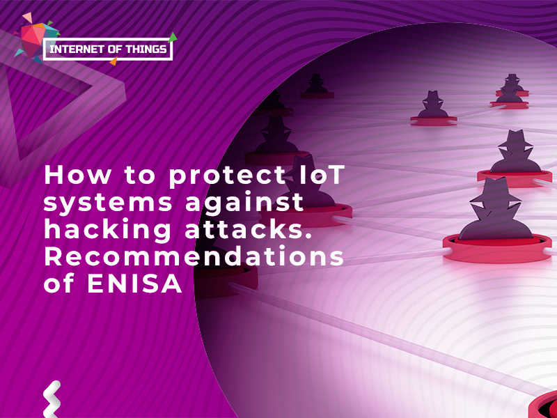How to protect IoT systems against hacking attacks. Recommendations of ENISA