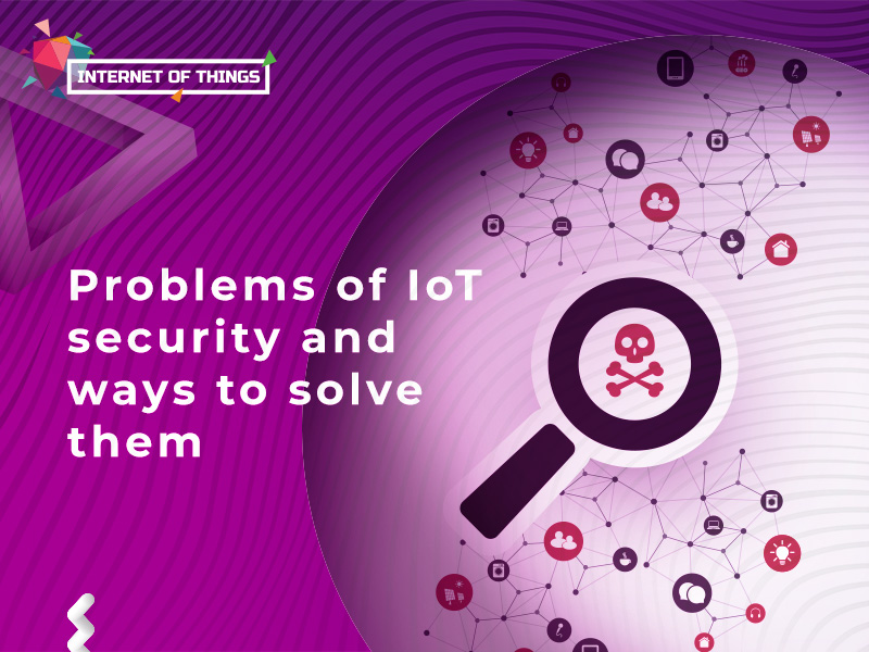 Problems of IoT security and ways to solve them