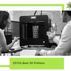 2019's Best 3D Printers