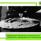 Аддитивные технологии в строительстве: особенности, преимущества и перспективы