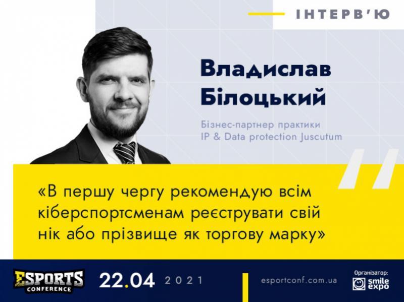 «Легалізація кіберспорту стане додатковим стимулом інвестиційної привабливості України» – юрист Владислав Білоцький в інтерв'ю для eSPORTconf Ukraine 2021