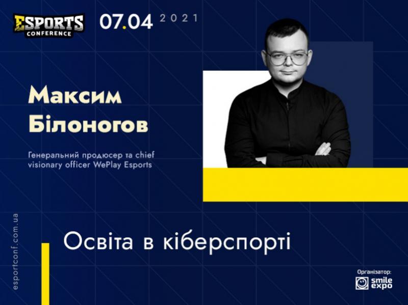 Про кіберспортивну освіту на eSPORTconf Ukraine 2021 розповість генеральний продюсер і Chief Visionary Officer WePlay Esports Максим Білоногов