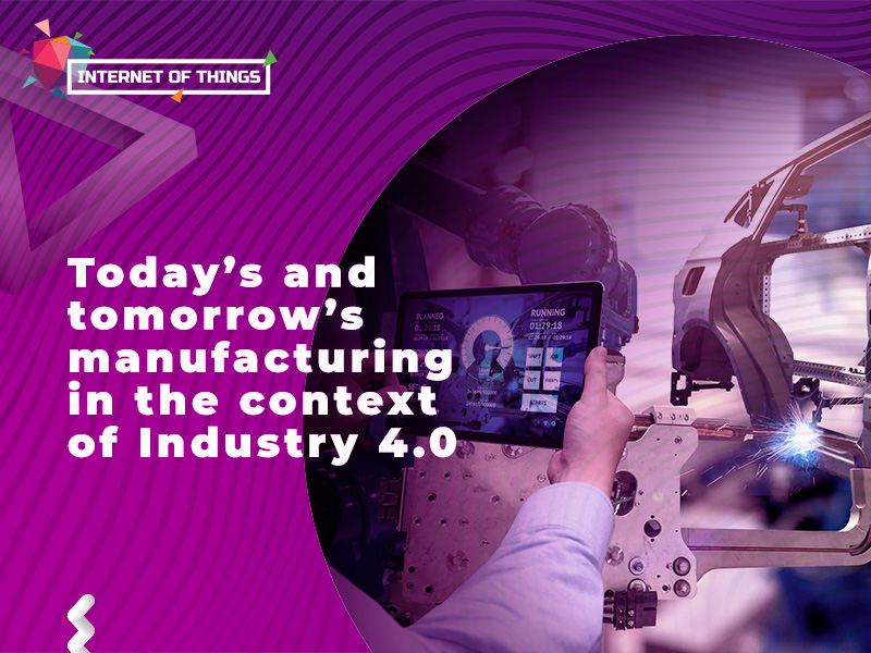 Today's and tomorrow's manufacturing in the context of Industry 4.0