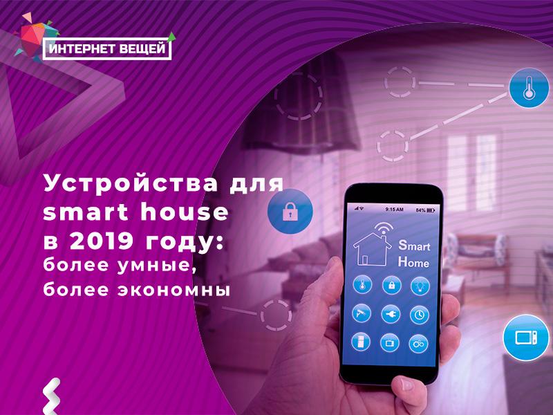 Устройства для smart house в 2019 году: более умные, более экономные