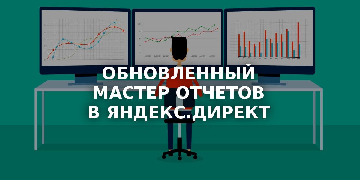 «Яндекс» обновляет Мастер отчетов на кампанию