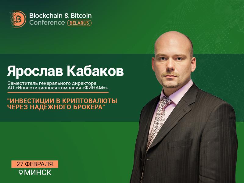 Заместитель генерального директора «ФИНАМ» Ярослав Кабаков – спикер Blockchain & Bitcoin Conference Belarus